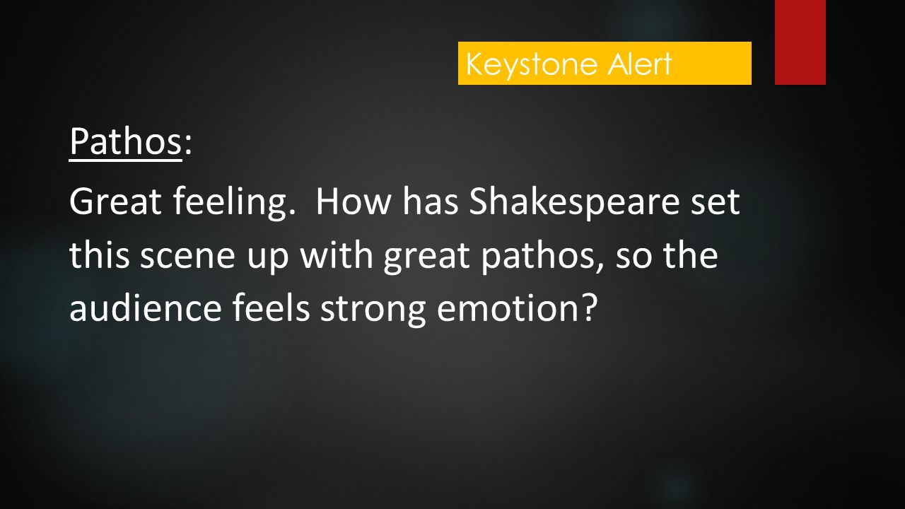 Pathos: Great feeling. How has Shakespeare set this scene up with great pathos, so the audience feels strong emotion? Keystone Alert