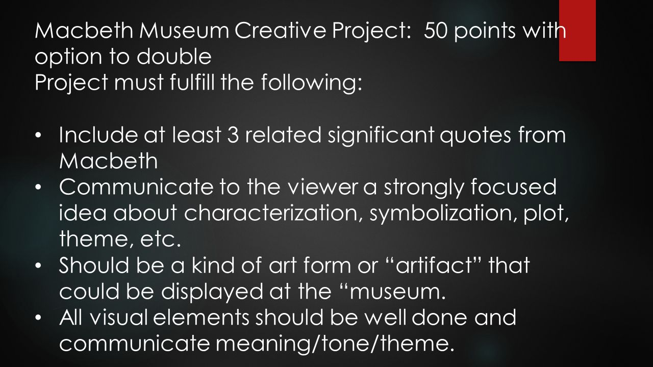 Macbeth Museum Creative Project: 50 points with option to double Project must fulfill the following: Include at least 3 related significant quotes fro