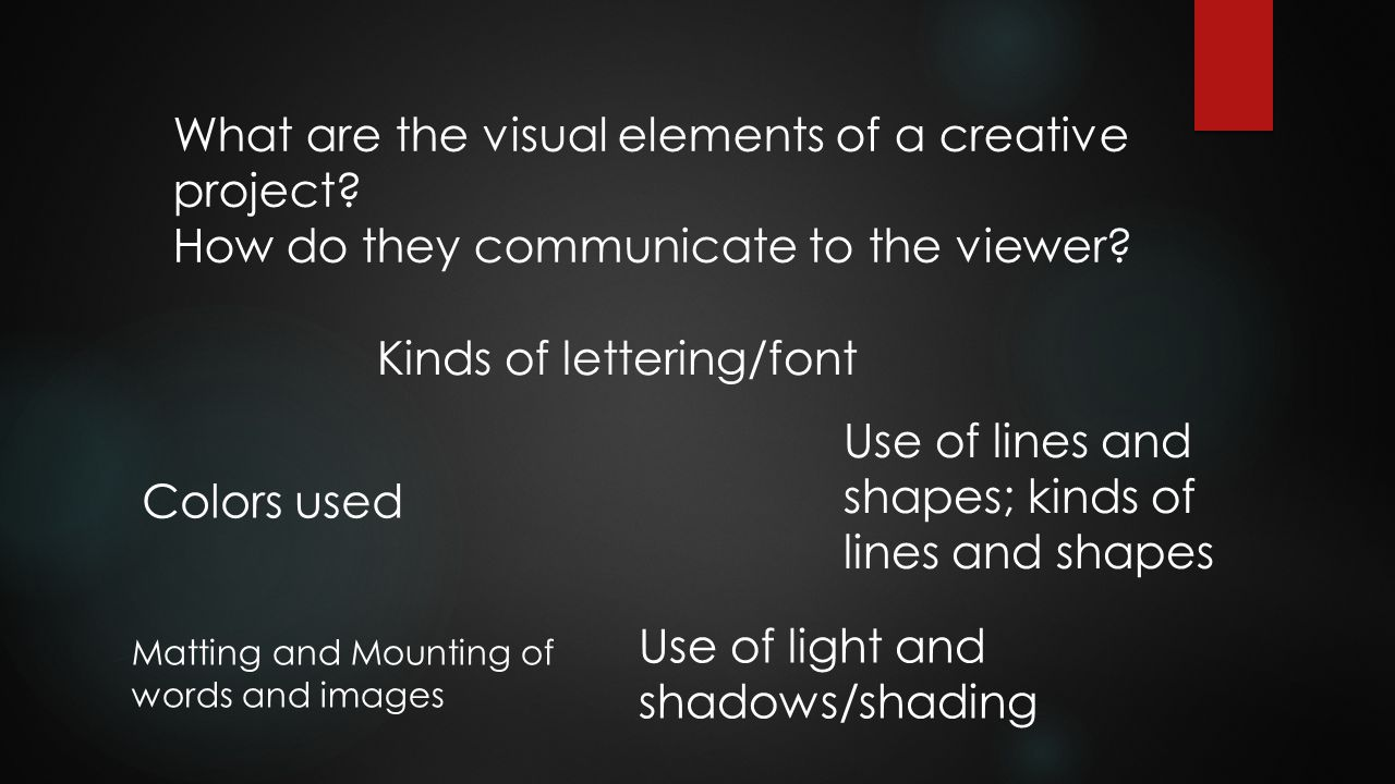 What are the visual elements of a creative project? How do they communicate to the viewer? Colors used Kinds of lettering/font Use of lines and shapes