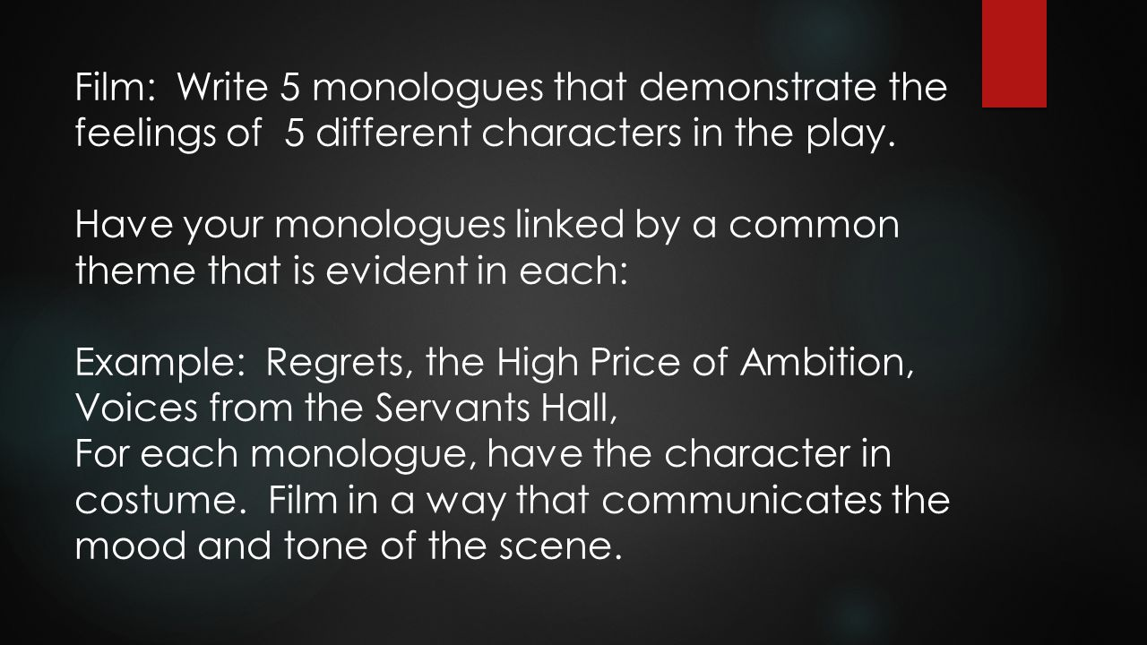 Film: Write 5 monologues that demonstrate the feelings of 5 different characters in the play. Have your monologues linked by a common theme that is ev