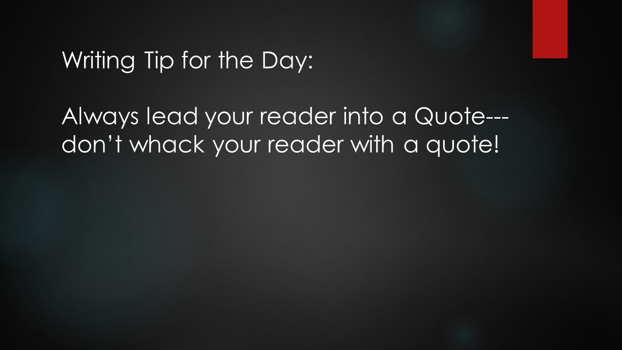 Writing Tip for the Day: Always lead your reader into a Quote--- don't whack your reader with a quote!