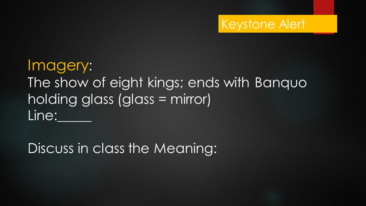 Imagery : The show of eight kings; ends with Banquo holding glass (glass = mirror) Line:_____ Discuss in class the Meaning: Keystone Alert