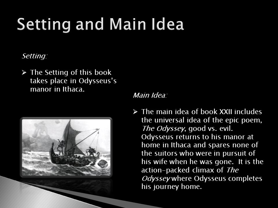 Setting:  The Setting of this book takes place in Odysseus's manor in Ithaca. Main Idea:  The main idea of book XXII includes the universal idea of