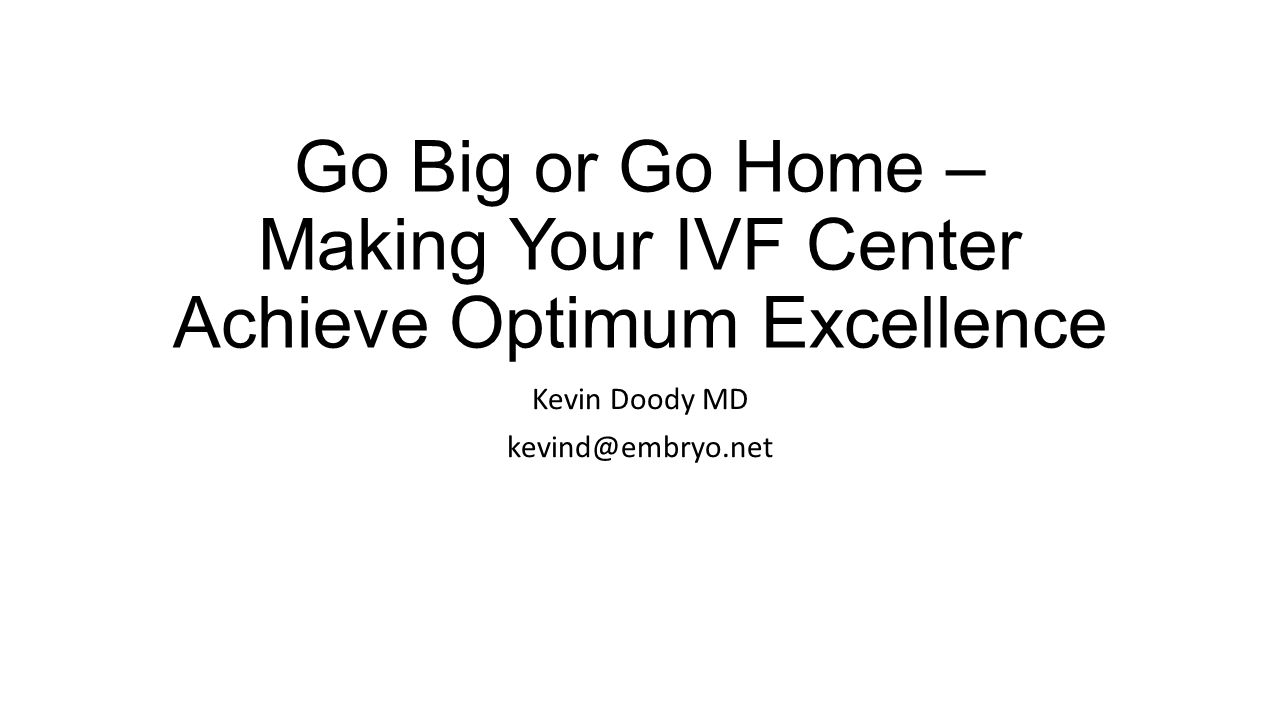 Go Big or Go Home – Making Your IVF Center Achieve Optimum Excellence Kevin Doody MD kevind@embryo.net
