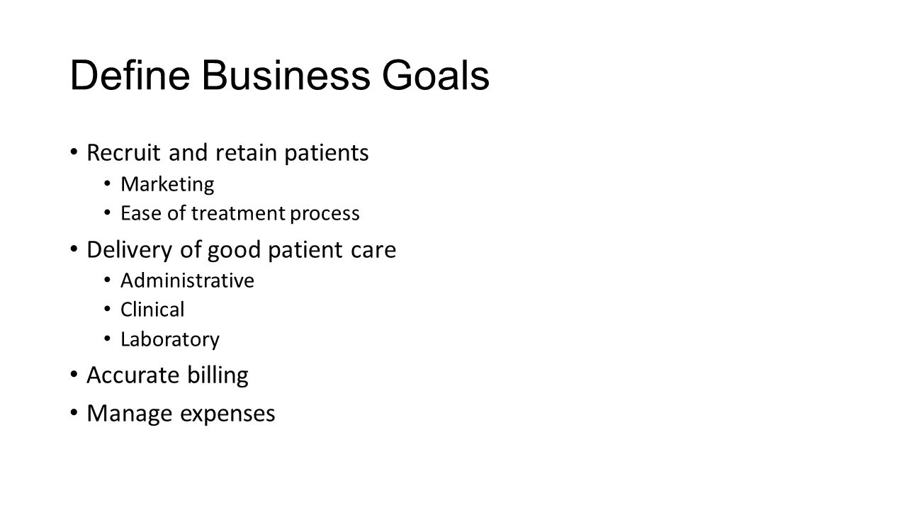 Define Business Goals Recruit and retain patients Marketing Ease of treatment process Delivery of good patient care Administrative Clinical Laboratory Accurate billing Manage expenses