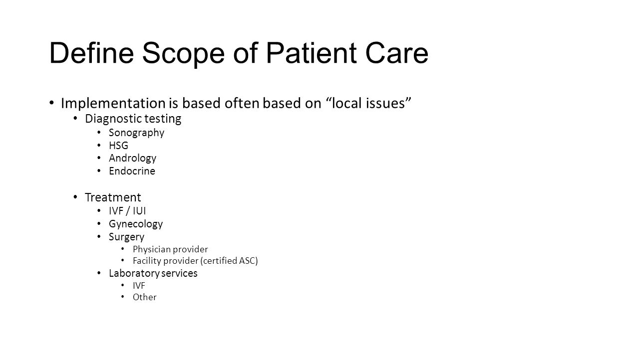 Define Scope of Patient Care Implementation is based often based on local issues Diagnostic testing Sonography HSG Andrology Endocrine Treatment IVF / IUI Gynecology Surgery Physician provider Facility provider (certified ASC) Laboratory services IVF Other