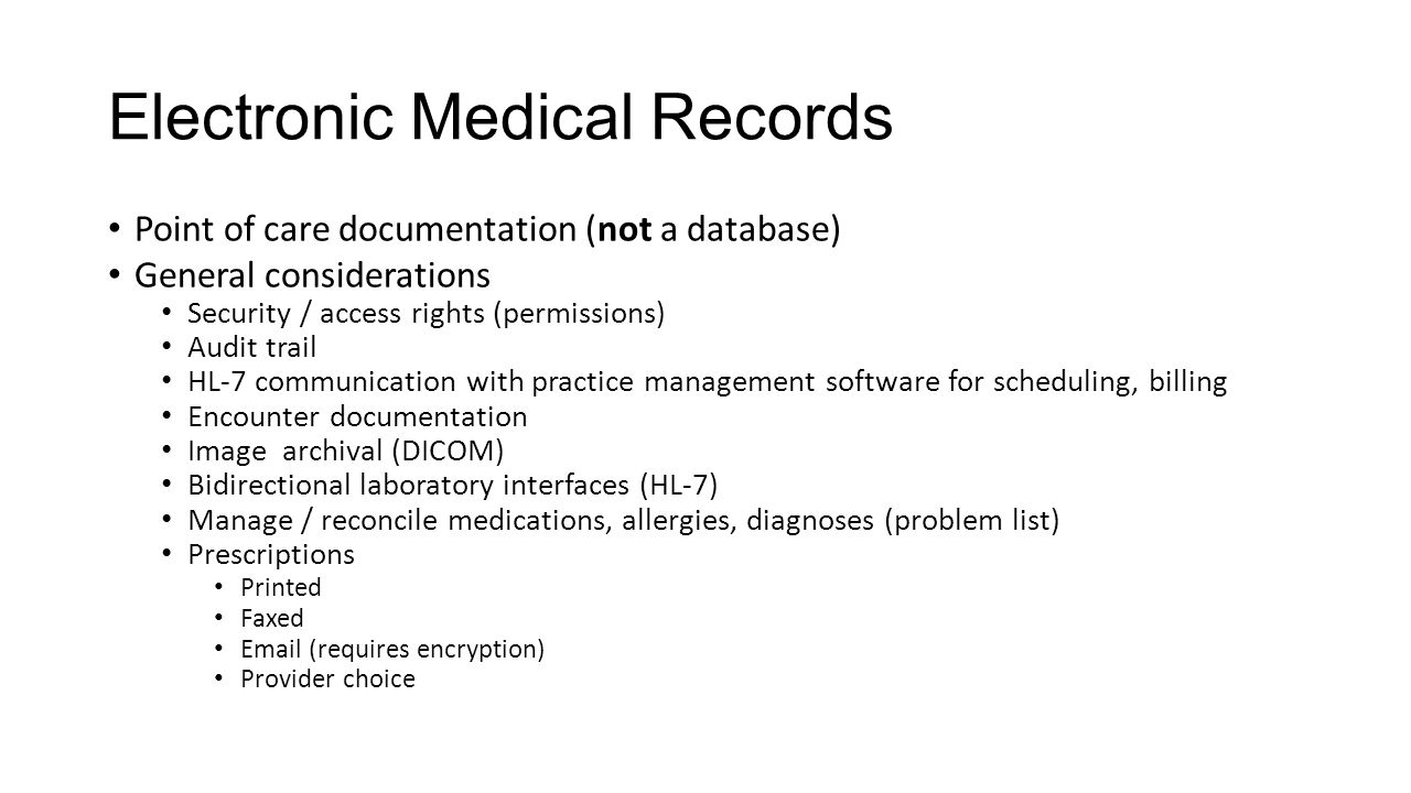 Electronic Medical Records Point of care documentation (not a database) General considerations Security / access rights (permissions) Audit trail HL-7 communication with practice management software for scheduling, billing Encounter documentation Image archival (DICOM) Bidirectional laboratory interfaces (HL-7) Manage / reconcile medications, allergies, diagnoses (problem list) Prescriptions Printed Faxed Email (requires encryption) Provider choice