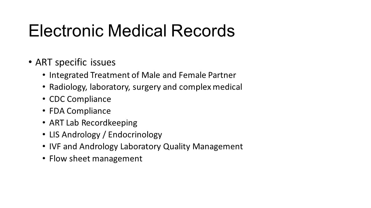Electronic Medical Records ART specific issues Integrated Treatment of Male and Female Partner Radiology, laboratory, surgery and complex medical CDC Compliance FDA Compliance ART Lab Recordkeeping LIS Andrology / Endocrinology IVF and Andrology Laboratory Quality Management Flow sheet management