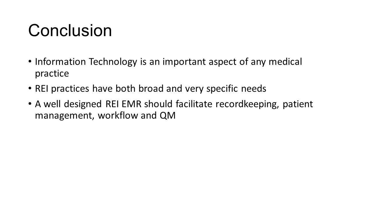 Conclusion Information Technology is an important aspect of any medical practice REI practices have both broad and very specific needs A well designed REI EMR should facilitate recordkeeping, patient management, workflow and QM