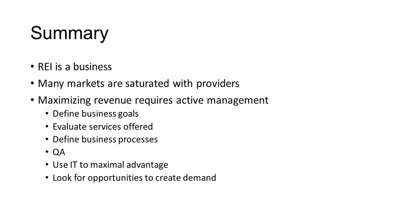 Summary REI is a business Many markets are saturated with providers Maximizing revenue requires active management Define business goals Evaluate services offered Define business processes QA Use IT to maximal advantage Look for opportunities to create demand