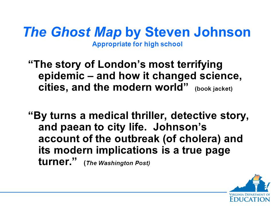 The Ghost Map by Steven Johnson Appropriate for high school The story of London's most terrifying epidemic – and how it changed science, cities, and the modern world (book jacket) By turns a medical thriller, detective story, and paean to city life.