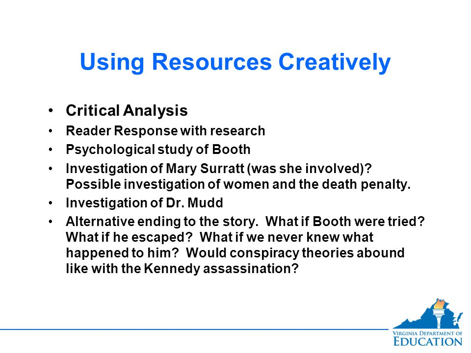 Using Resources Creatively Critical Analysis Reader Response with research Psychological study of Booth Investigation of Mary Surratt (was she involved).