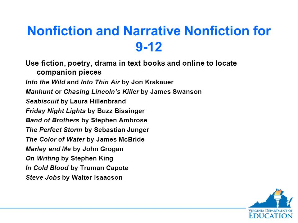 Nonfiction and Narrative Nonfiction for 9-12 Use fiction, poetry, drama in text books and online to locate companion pieces Into the Wild and Into Thin Air by Jon Krakauer Manhunt or Chasing Lincoln's Killer by James Swanson Seabiscuit by Laura Hillenbrand Friday Night Lights by Buzz Bissinger Band of Brothers by Stephen Ambrose The Perfect Storm by Sebastian Junger The Color of Water by James McBride Marley and Me by John Grogan On Writing by Stephen King In Cold Blood by Truman Capote Steve Jobs by Walter Isaacson Use fiction, poetry, drama in text books and online to locate companion pieces Into the Wild and Into Thin Air by Jon Krakauer Manhunt or Chasing Lincoln's Killer by James Swanson Seabiscuit by Laura Hillenbrand Friday Night Lights by Buzz Bissinger Band of Brothers by Stephen Ambrose The Perfect Storm by Sebastian Junger The Color of Water by James McBride Marley and Me by John Grogan On Writing by Stephen King In Cold Blood by Truman Capote Steve Jobs by Walter Isaacson