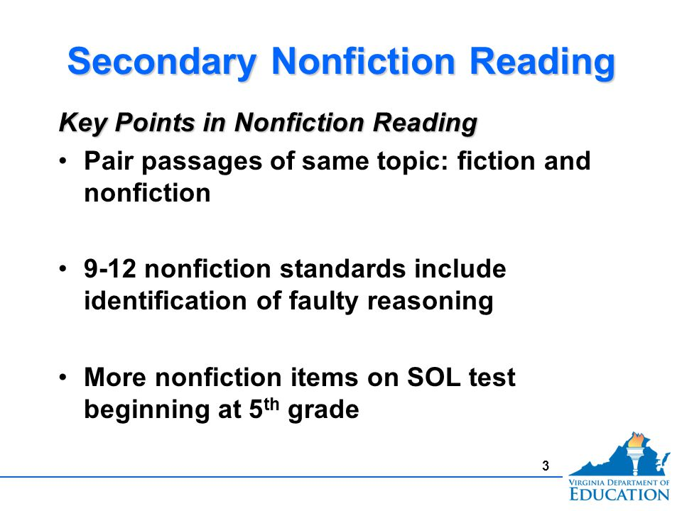 3 Secondary Nonfiction Reading Key Points in Nonfiction Reading Pair passages of same topic: fiction and nonfiction 9-12 nonfiction standards include identification of faulty reasoning More nonfiction items on SOL test beginning at 5 th grade Key Points in Nonfiction Reading Pair passages of same topic: fiction and nonfiction 9-12 nonfiction standards include identification of faulty reasoning More nonfiction items on SOL test beginning at 5 th grade