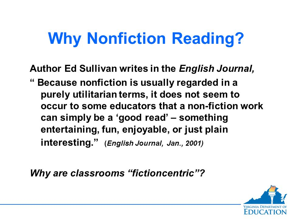 Teen Readers prefer the real thing Nonfiction is the preferred reading choice of many students Personal Choice Creating life-long readers Our literary education has been focused on fiction Non-fiction can teach the same reading skills that fiction can teach…and even more when linked to fictional pieces, listening skills, and research.