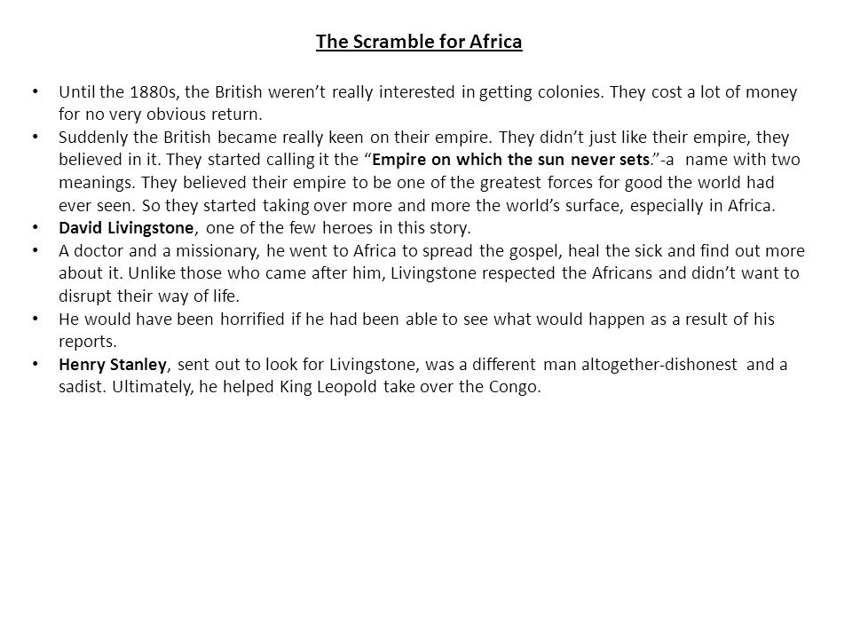 The Scramble for Africa Until the 1880s, the British weren't really interested in getting colonies. They cost a lot of money for no very obvious retur