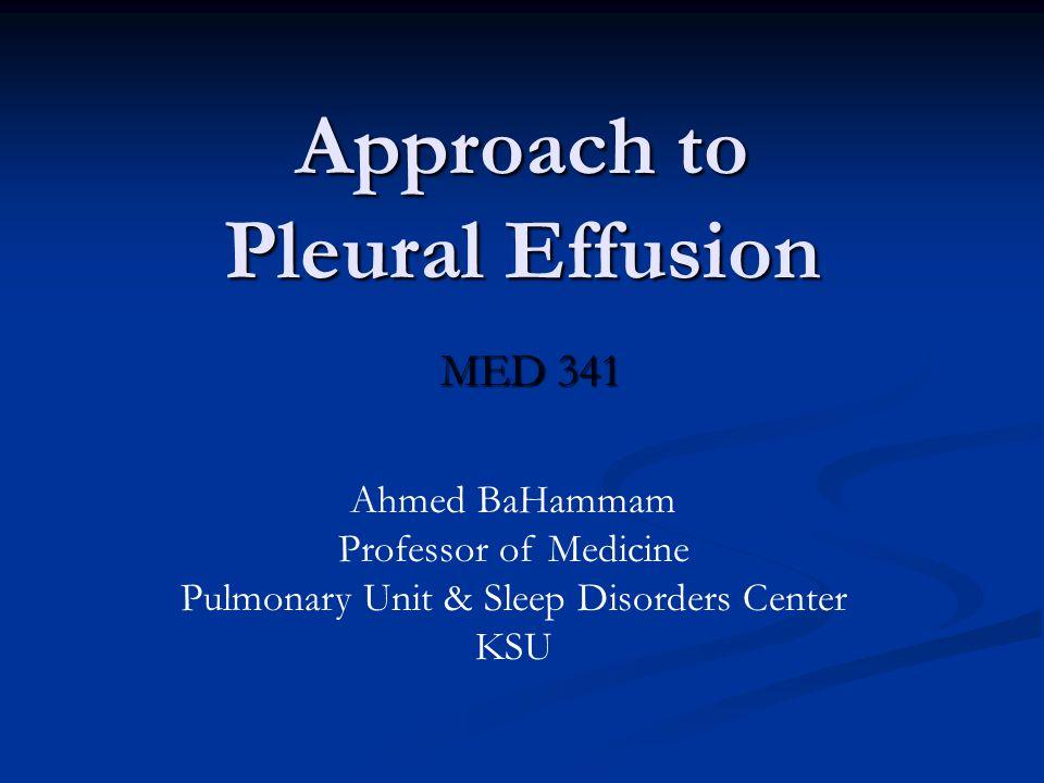 Approach to Pleural Effusion MED 341 Ahmed BaHammam Professor of Medicine Pulmonary Unit & Sleep Disorders Center KSU