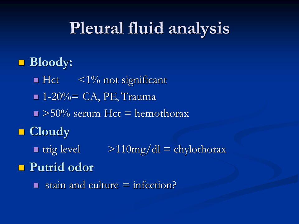 Pleural fluid analysis Bloody: Bloody: Hct<1% not significant Hct<1% not significant 1-20%= CA, PE, Trauma 1-20%= CA, PE, Trauma >50% serum Hct = hemo