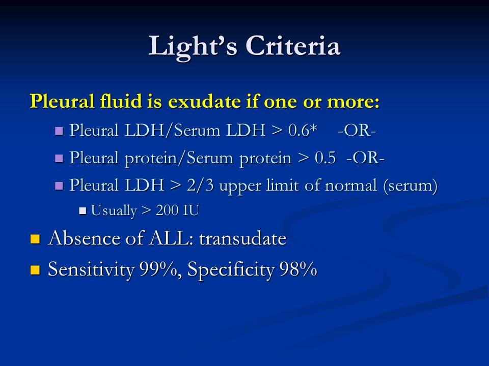 Light's Criteria Pleural fluid is exudate if one or more: Pleural LDH/Serum LDH > 0.6* -OR- Pleural LDH/Serum LDH > 0.6* -OR- Pleural protein/Serum pr