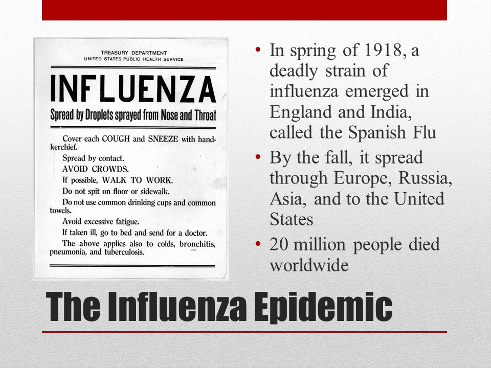 The Influenza Epidemic In spring of 1918, a deadly strain of influenza emerged in England and India, called the Spanish Flu By the fall, it spread thr