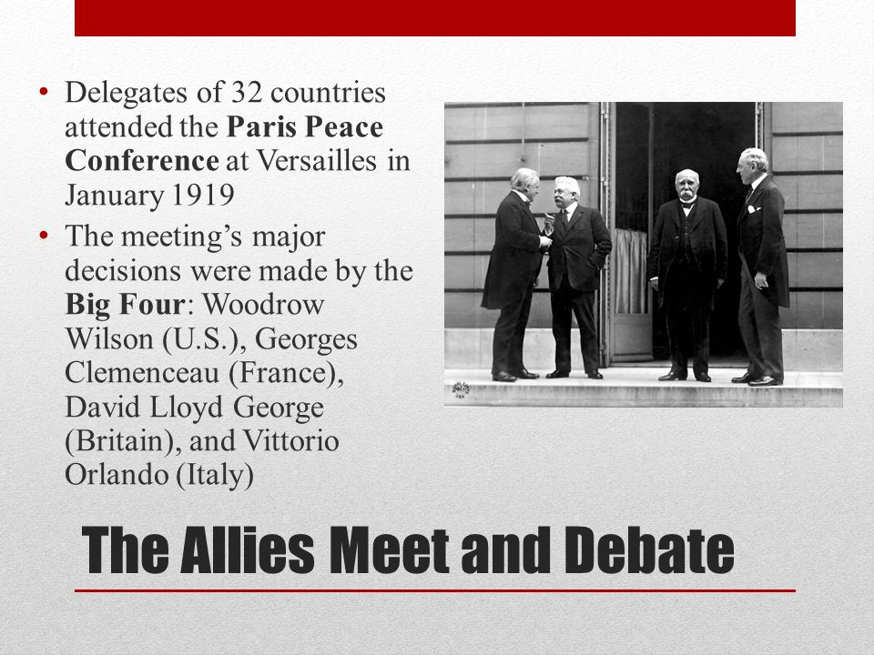 The Allies Meet and Debate Delegates of 32 countries attended the Paris Peace Conference at Versailles in January 1919 The meeting's major decisions w