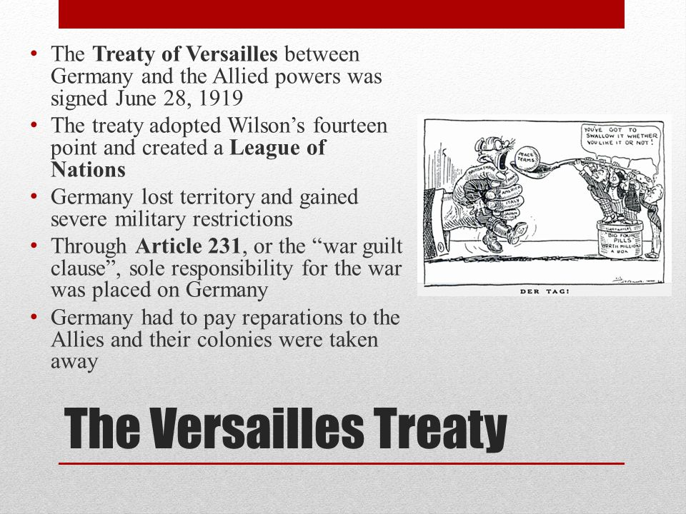 The Versailles Treaty The Treaty of Versailles between Germany and the Allied powers was signed June 28, 1919 The treaty adopted Wilson's fourteen poi