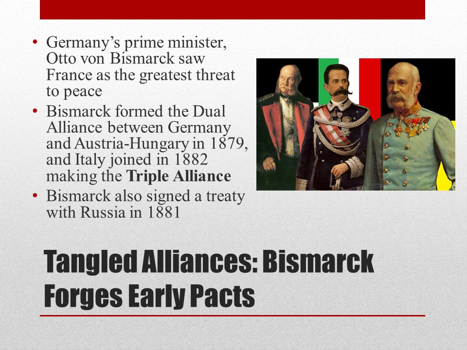 Tangled Alliances: Bismarck Forges Early Pacts Germany's prime minister, Otto von Bismarck saw France as the greatest threat to peace Bismarck formed