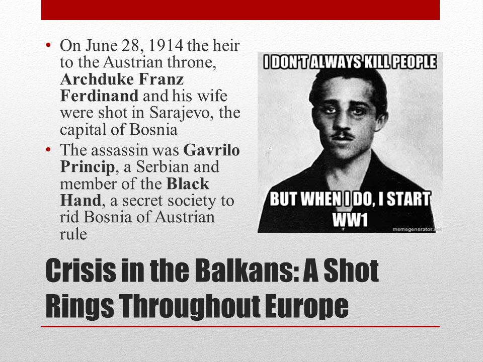 Crisis in the Balkans: A Shot Rings Throughout Europe On June 28, 1914 the heir to the Austrian throne, Archduke Franz Ferdinand and his wife were sho