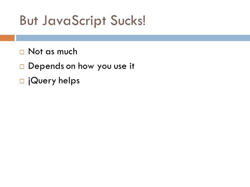 But JavaScript Sucks!  Not as much  Depends on how you use it  jQuery helps