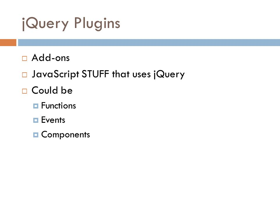 jQuery Plugins  Add-ons  JavaScript STUFF that uses jQuery  Could be  Functions  Events  Components