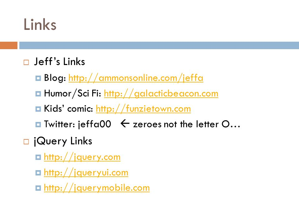 Links  Jeff's Links  Blog: http://ammonsonline.com/jeffahttp://ammonsonline.com/jeffa  Humor/Sci Fi: http://galacticbeacon.comhttp://galacticbeacon.com  Kids' comic: http://funzietown.comhttp://funzietown.com  Twitter: jeffa00  zeroes not the letter O…  jQuery Links  http://jquery.com http://jquery.com  http://jqueryui.com http://jqueryui.com  http://jquerymobile.com http://jquerymobile.com