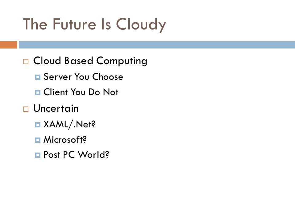The Future Is Cloudy  Cloud Based Computing  Server You Choose  Client You Do Not  Uncertain  XAML/.Net.