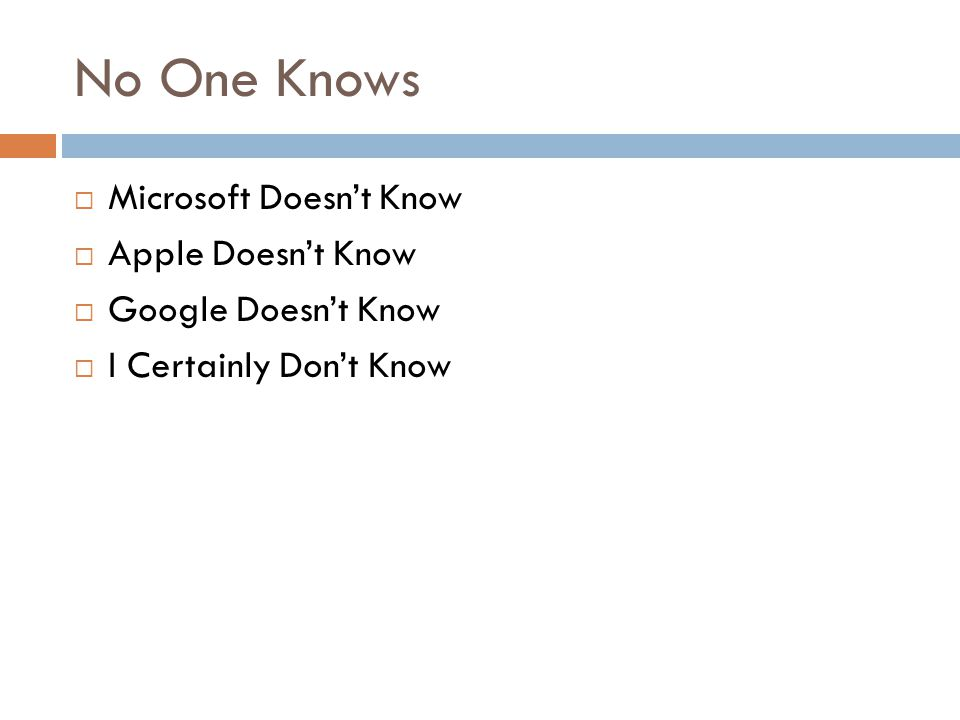 No One Knows  Microsoft Doesn't Know  Apple Doesn't Know  Google Doesn't Know  I Certainly Don't Know
