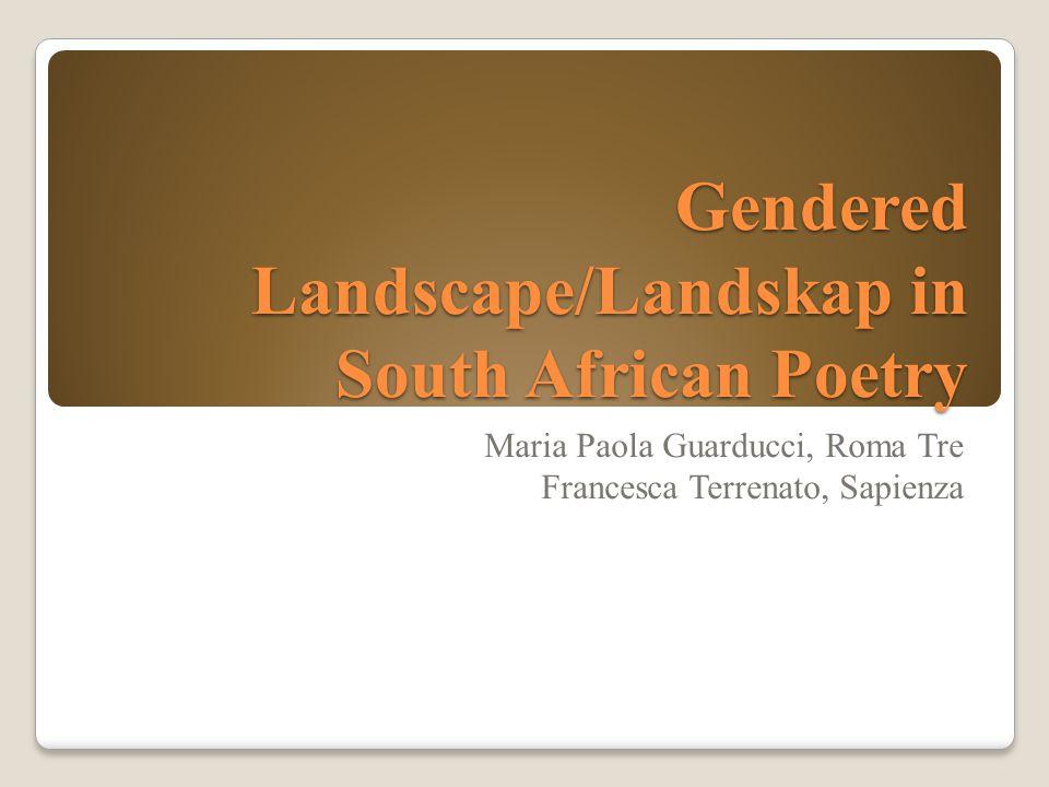 Gendered Landscape/Landskap in South African Poetry Maria Paola Guarducci, Roma Tre Francesca Terrenato, Sapienza