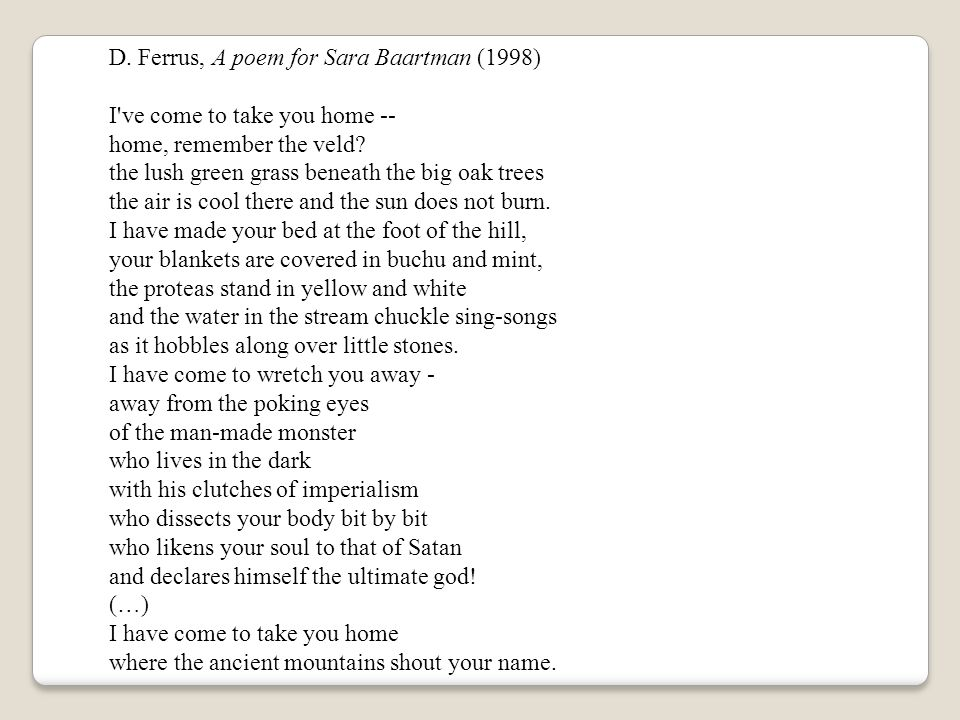 D. Ferrus, A poem for Sara Baartman (1998) I've come to take you home -- home, remember the veld? the lush green grass beneath the big oak trees the a