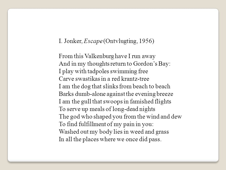 I. Jonker, Escape (Ontvlugting, 1956) From this Valkenburg have I run away And in my thoughts return to Gordon's Bay: I play with tadpoles swimming fr