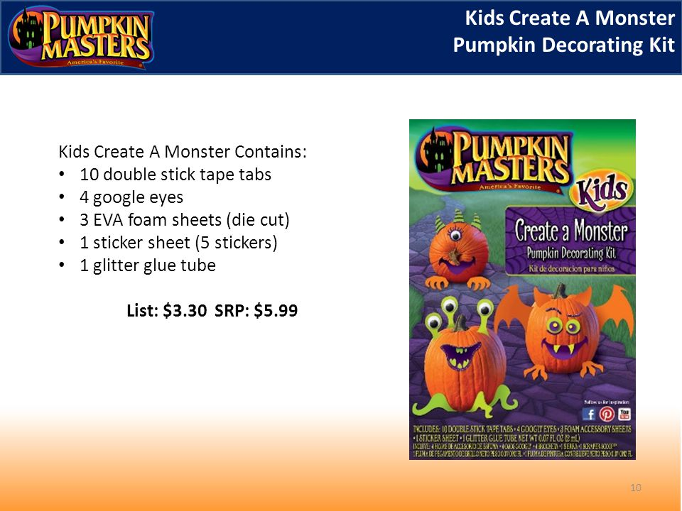 10 Kids Create A Monster Contains: 10 double stick tape tabs 4 google eyes 3 EVA foam sheets (die cut) 1 sticker sheet (5 stickers) 1 glitter glue tube List: $3.30 SRP: $5.99 Kids Create A Monster Pumpkin Decorating Kit