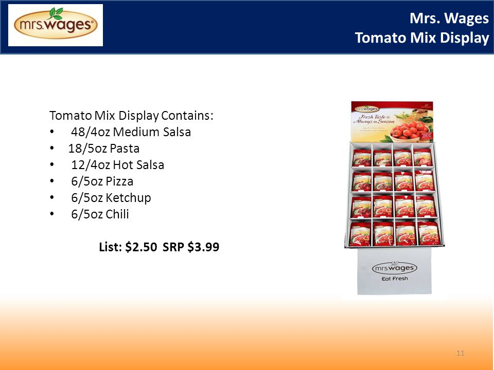 Mrs. Wages Tomato Mix Display Tomato Mix Display Contains: 48/4oz Medium Salsa 18/5oz Pasta 12/4oz Hot Salsa 6/5oz Pizza 6/5oz Ketchup 6/5oz Chili Lis