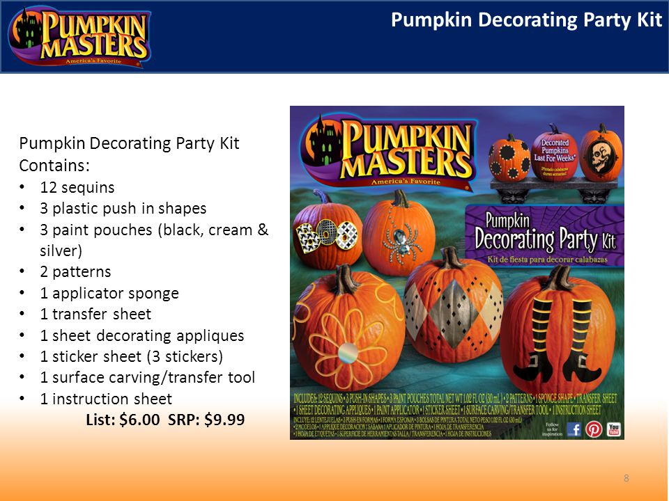 8 Pumpkin Decorating Party Kit Contains: 12 sequins 3 plastic push in shapes 3 paint pouches (black, cream & silver) 2 patterns 1 applicator sponge 1 transfer sheet 1 sheet decorating appliques 1 sticker sheet (3 stickers) 1 surface carving/transfer tool 1 instruction sheet List: $6.00 SRP: $9.99 Pumpkin Decorating Party Kit