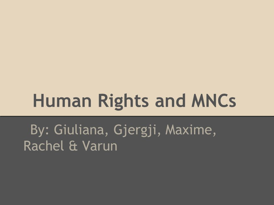 Human Rights and MNCs By: Giuliana, Gjergji, Maxime, Rachel & Varun