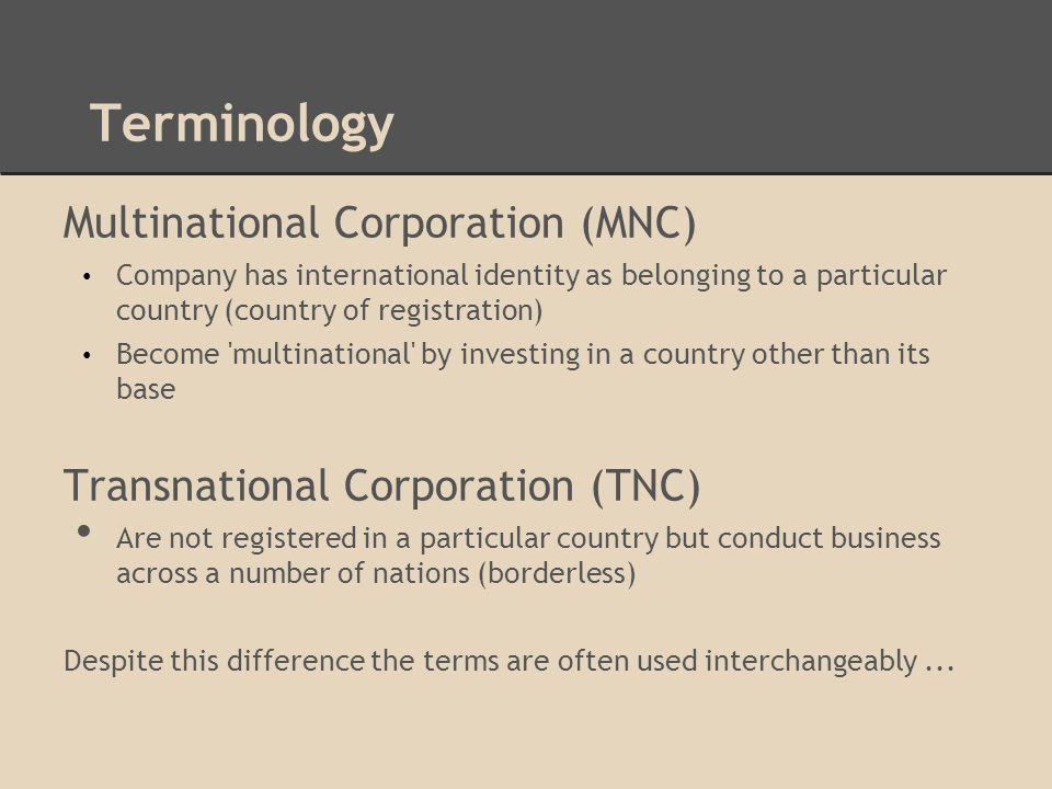 Terminology Multinational Corporation (MNC) Company has international identity as belonging to a particular country (country of registration) Become multinational by investing in a country other than its base Transnational Corporation (TNC) Are not registered in a particular country but conduct business across a number of nations (borderless) Despite this difference the terms are often used interchangeably...