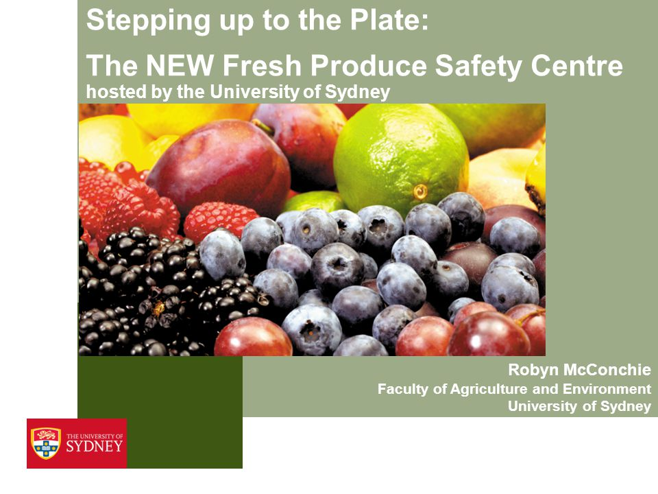 Stepping up to the Plate: The NEW Fresh Produce Safety Centre hosted by the University of Sydney Robyn McConchie Faculty of Agriculture and Environmen
