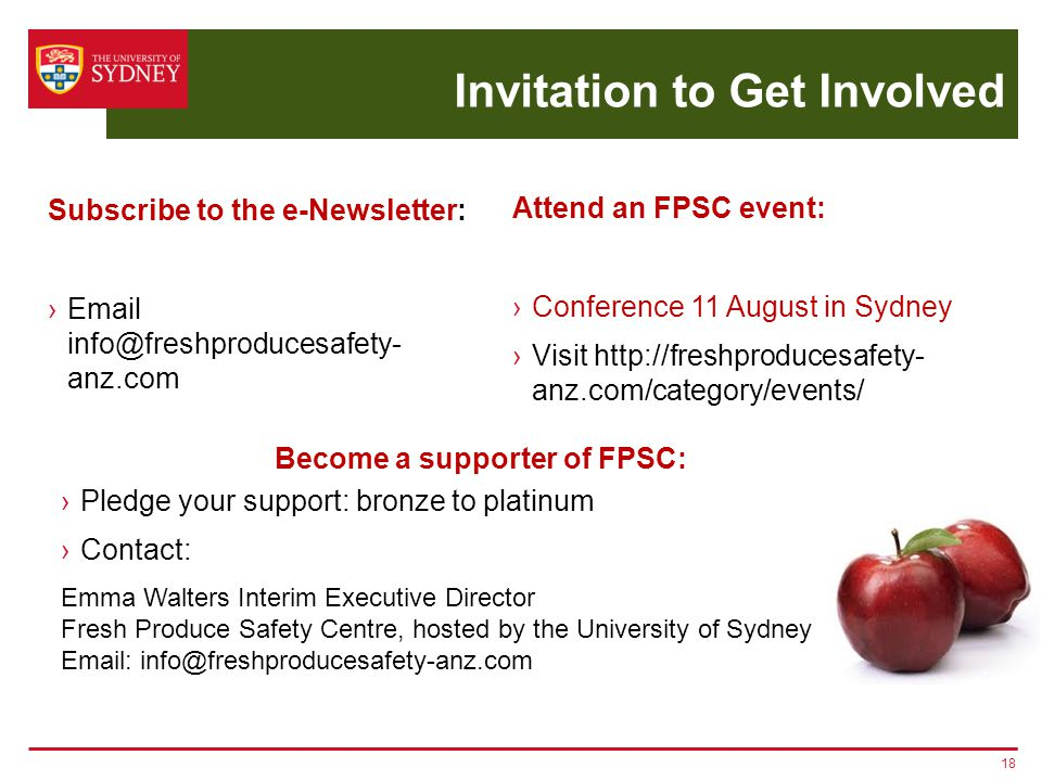 Invitation to Get Involved 18 Subscribe to the e-Newsletter: ›Email info@freshproducesafety- anz.com ›Pledge your support: bronze to platinum ›Contact: Emma Walters Interim Executive Director Fresh Produce Safety Centre, hosted by the University of Sydney Email: info@freshproducesafety-anz.com Become a supporter of FPSC: Attend an FPSC event: ›Conference 11 August in Sydney ›Visit http://freshproducesafety- anz.com/category/events/