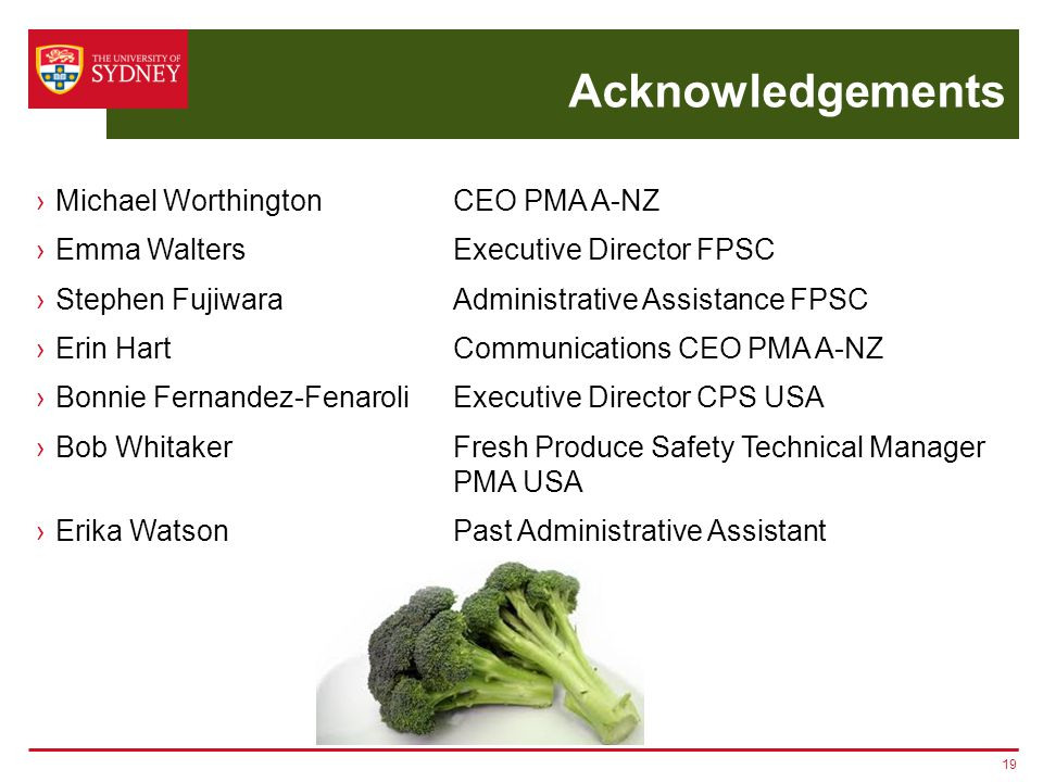 Acknowledgements ›Michael Worthington CEO PMA A-NZ ›Emma Walters Executive Director FPSC ›Stephen Fujiwara Administrative Assistance FPSC ›Erin HartCommunications CEO PMA A-NZ ›Bonnie Fernandez-Fenaroli Executive Director CPS USA ›Bob WhitakerFresh Produce Safety Technical Manager PMA USA ›Erika WatsonPast Administrative Assistant 19
