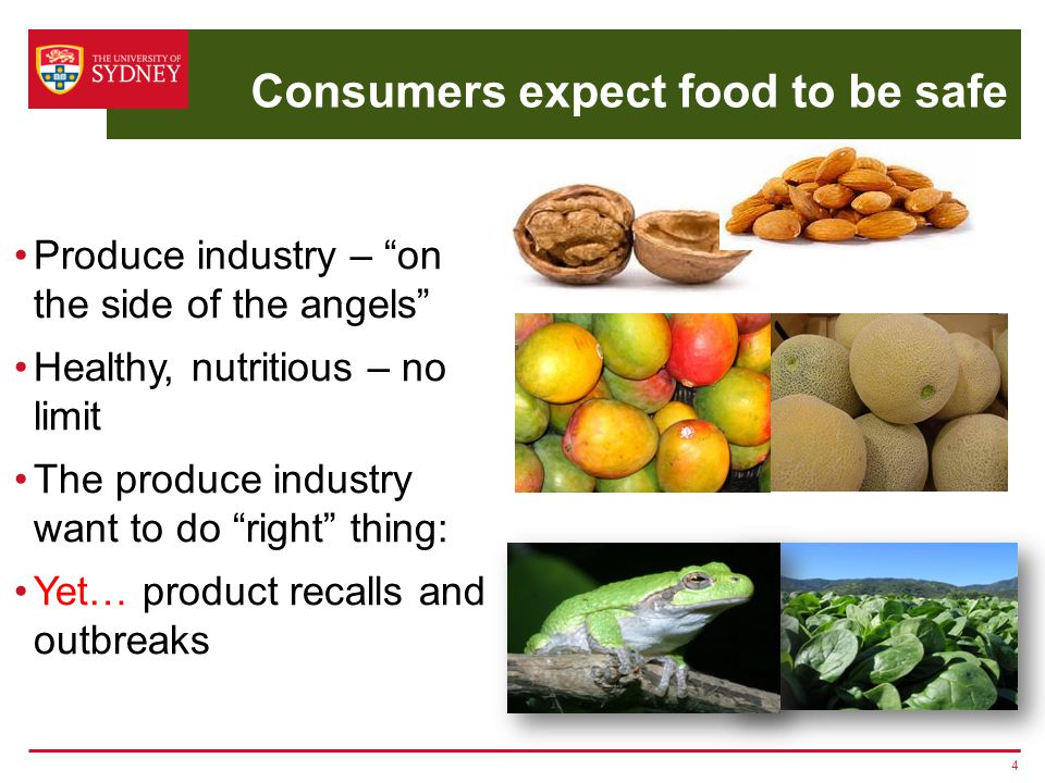 Consumers expect food to be safe Produce industry – on the side of the angels Healthy, nutritious – no limit The produce industry want to do right thing: Yet… product recalls and outbreaks 4