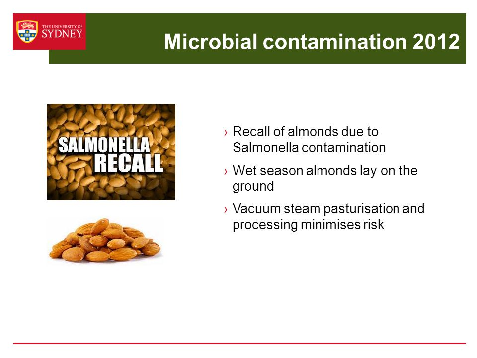 Microbial contamination 2012 ›Recall of almonds due to Salmonella contamination ›Wet season almonds lay on the ground ›Vacuum steam pasturisation and processing minimises risk