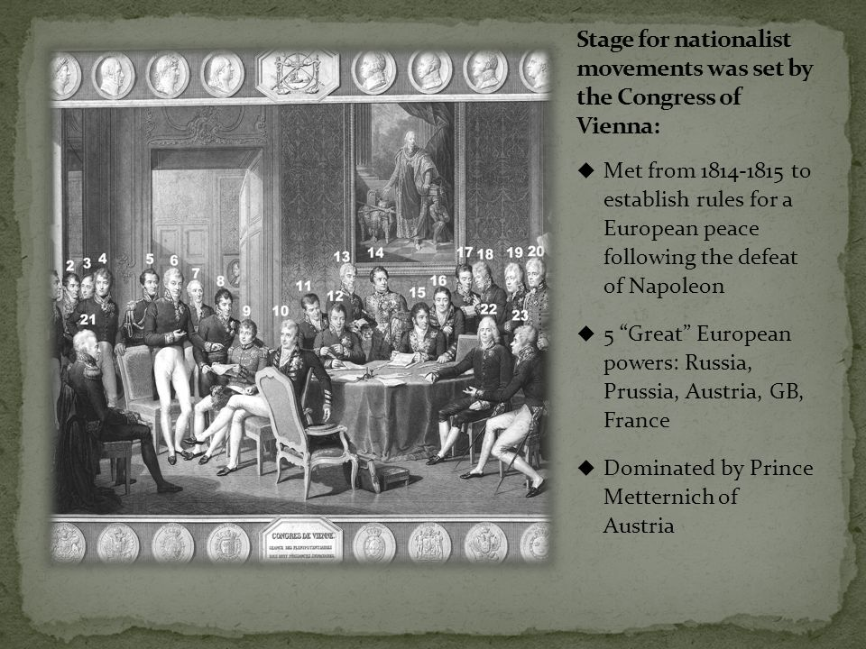  Met from 1814-1815 to establish rules for a European peace following the defeat of Napoleon  5 Great European powers: Russia, Prussia, Austria, GB, France  Dominated by Prince Metternich of Austria