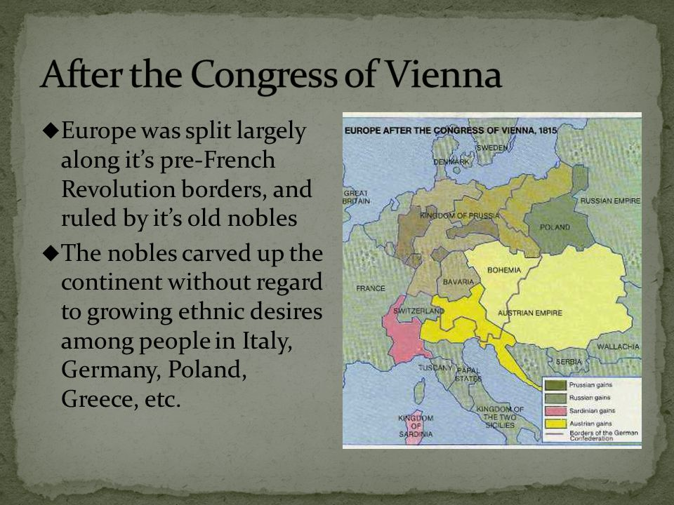  Europe was split largely along it's pre-French Revolution borders, and ruled by it's old nobles  The nobles carved up the continent without regard to growing ethnic desires among people in Italy, Germany, Poland, Greece, etc.