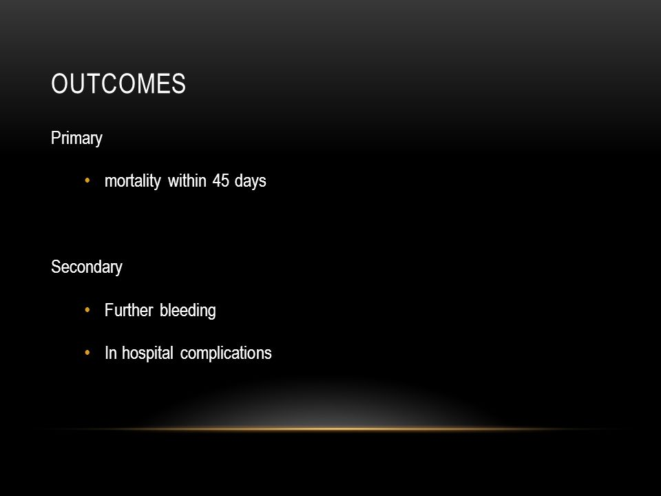 OUTCOMES Primary mortality within 45 days Secondary Further bleeding In hospital complications