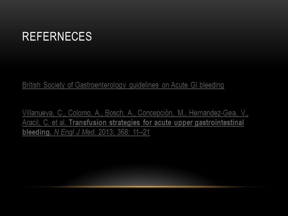 REFERNECES British Society of Gastroenterology guidelines on Acute GI bleeding Villanueva, C., Colomo, A., Bosch, A., Concepción, M., Hernandez-Gea, V